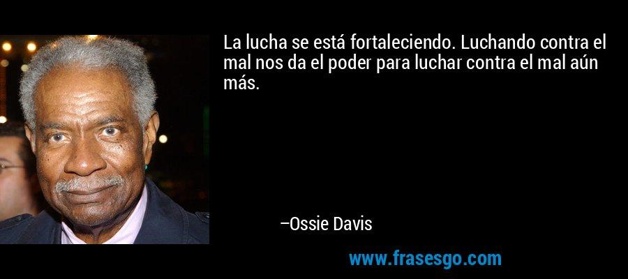 La lucha se está fortaleciendo. Luchando contra el mal nos da el poder para luchar contra el mal aún más. – Ossie Davis