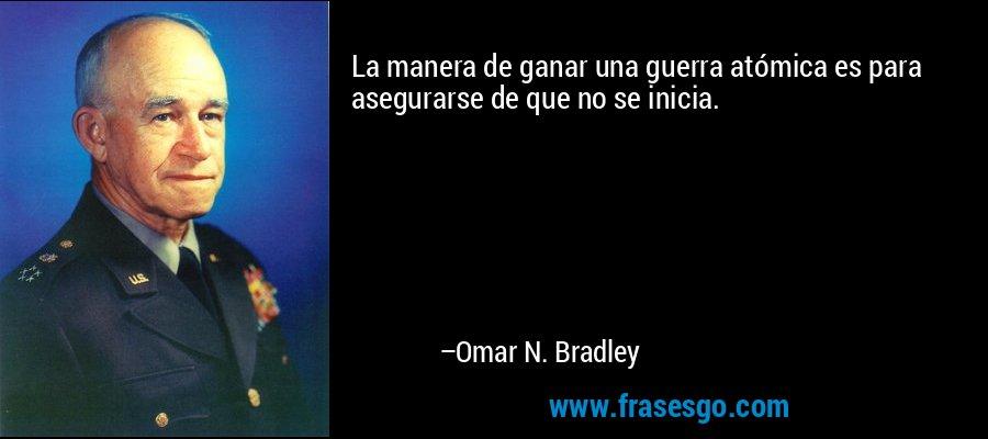 La manera de ganar una guerra atómica es para asegurarse de que no se inicia. – Omar N. Bradley