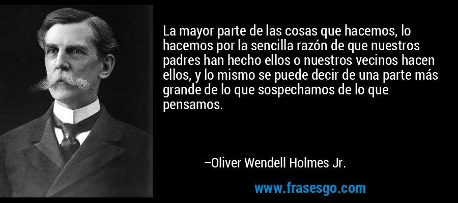 La mayor parte de las cosas que hacemos, lo hacemos por la sencilla razón de que nuestros padres han hecho ellos o nuestros vecinos hacen ellos, y lo mismo se puede decir de una parte más grande de lo que sospechamos de lo que pensamos. – Oliver Wendell Holmes Jr.