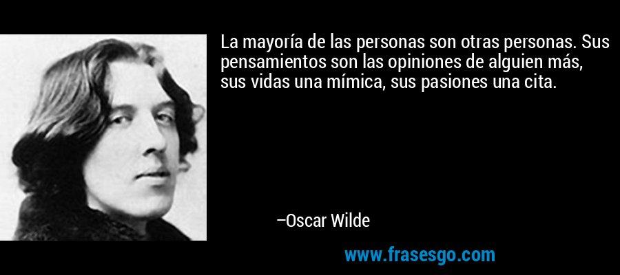 La mayoría de las personas son otras personas. Sus pensamientos son las opiniones de alguien más, sus vidas una mímica, sus pasiones una cita. – Oscar Wilde