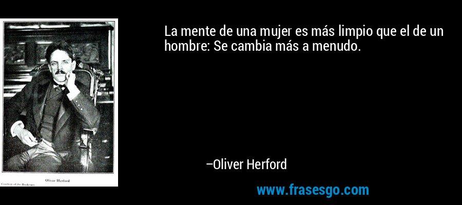 La mente de una mujer es más limpio que el de un hombre: Se cambia más a menudo. – Oliver Herford