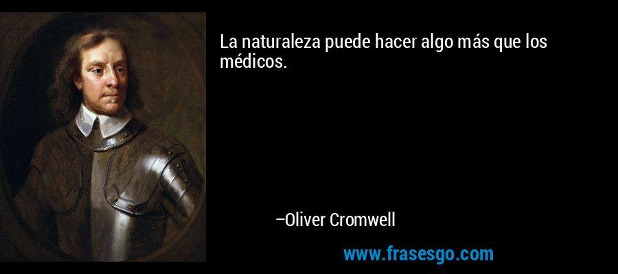 La naturaleza puede hacer algo más que los médicos. – Oliver Cromwell
