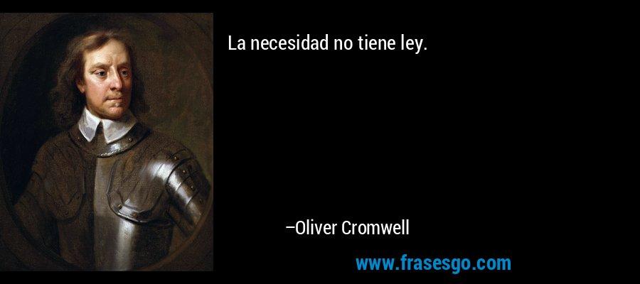 La necesidad no tiene ley. – Oliver Cromwell