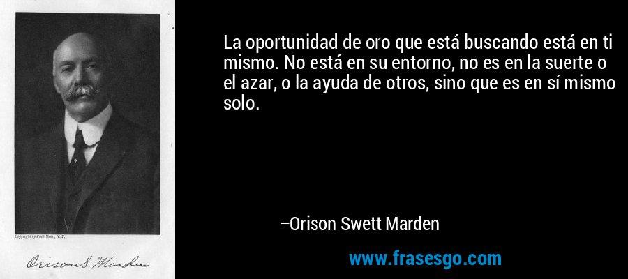 La oportunidad de oro que está buscando está en ti mismo. No está en su entorno, no es en la suerte o el azar, o la ayuda de otros, sino que es en sí mismo solo. – Orison Swett Marden