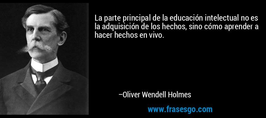 La parte principal de la educación intelectual no es la adquisición de los hechos, sino cómo aprender a hacer hechos en vivo. – Oliver Wendell Holmes