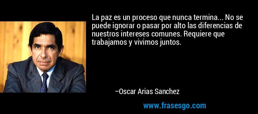 La paz es un proceso que nunca termina... No se puede ignorar o pasar por alto las diferencias de nuestros intereses comunes. Requiere que trabajamos y vivimos juntos. – Oscar Arias Sanchez