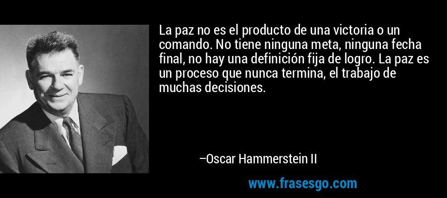 La paz no es el producto de una victoria o un comando. No tiene ninguna meta, ninguna fecha final, no hay una definición fija de logro. La paz es un proceso que nunca termina, el trabajo de muchas decisiones. – Oscar Hammerstein II