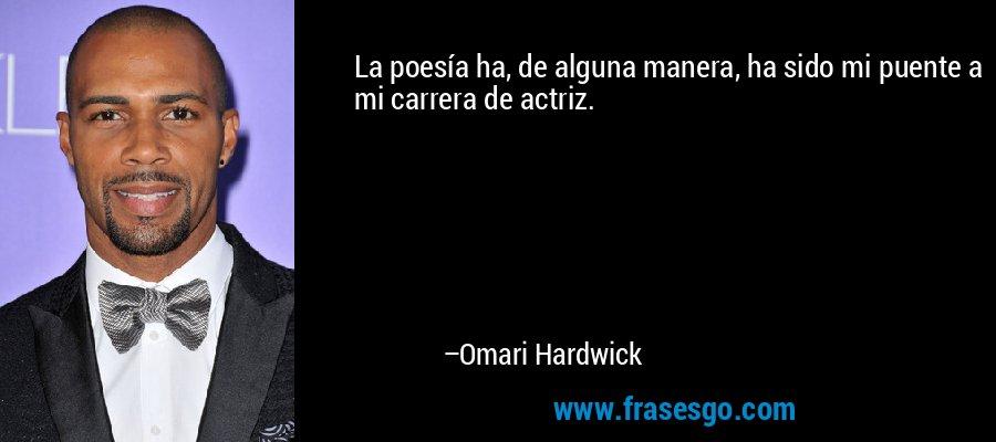 La poesía ha, de alguna manera, ha sido mi puente a mi carrera de actriz. – Omari Hardwick