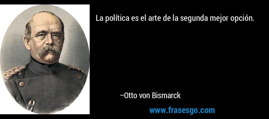 La política es el arte de la segunda mejor opción. – Otto von Bismarck