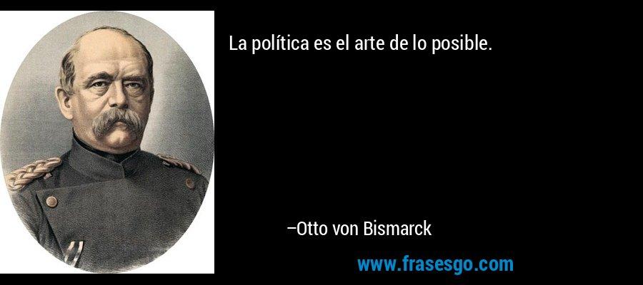 La política es el arte de lo posible. – Otto von Bismarck