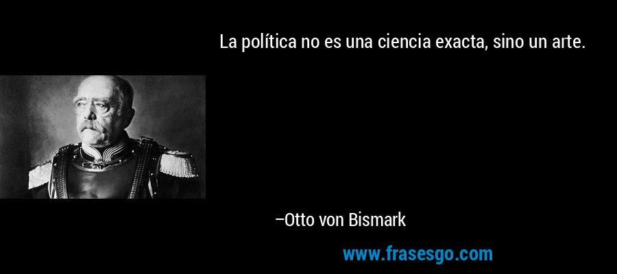 La política no es una ciencia exacta, sino un arte. – Otto von Bismark