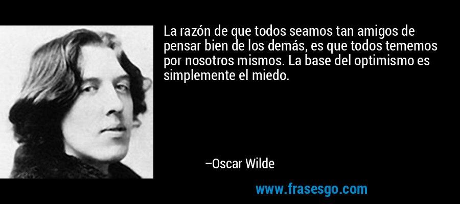 La razón de que todos seamos tan amigos de pensar bien de los demás, es que todos tememos por nosotros mismos. La base del optimismo es simplemente el miedo. – Oscar Wilde