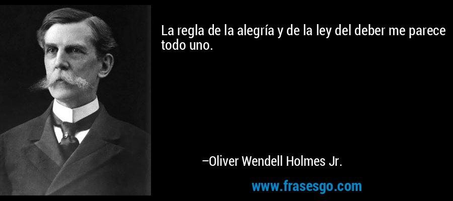 La regla de la alegría y de la ley del deber me parece todo uno. – Oliver Wendell Holmes Jr.