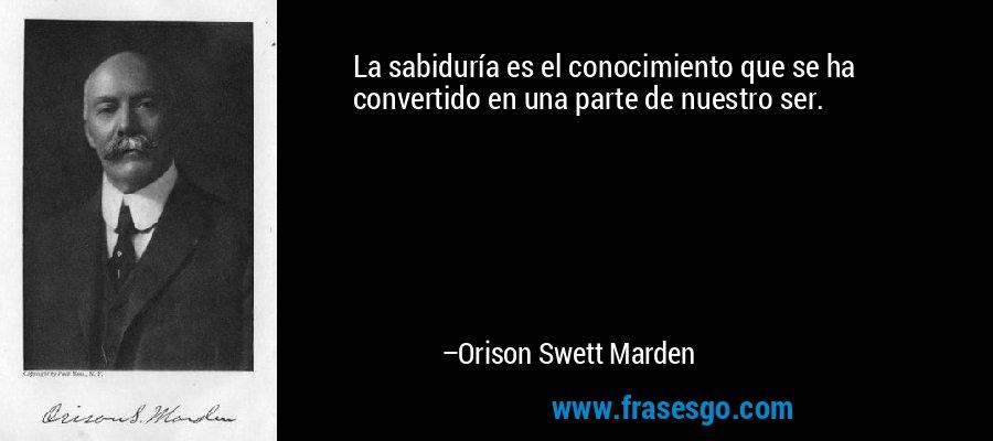 La sabiduría es el conocimiento que se ha convertido en una parte de nuestro ser. – Orison Swett Marden