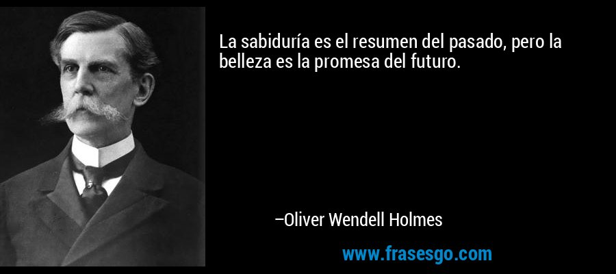 La sabiduría es el resumen del pasado, pero la belleza es la promesa del futuro. – Oliver Wendell Holmes