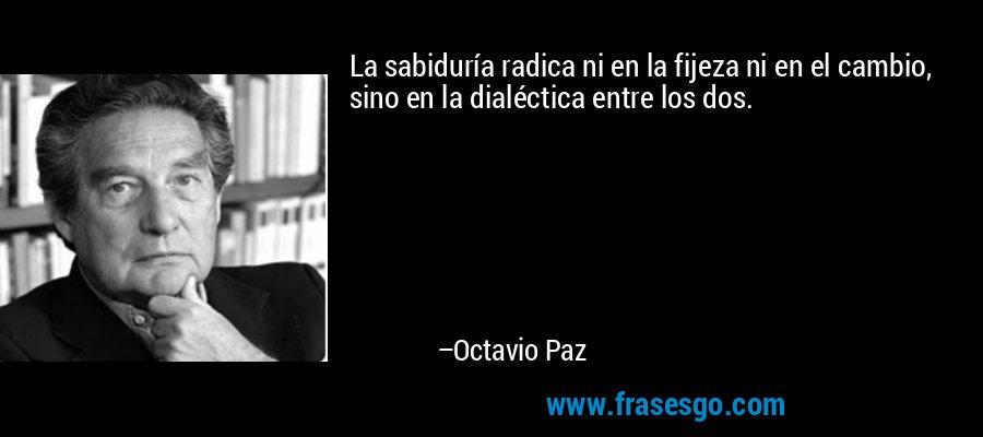 La sabiduría radica ni en la fijeza ni en el cambio, sino en la dialéctica entre los dos. – Octavio Paz