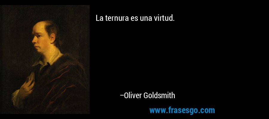 La ternura es una virtud. – Oliver Goldsmith