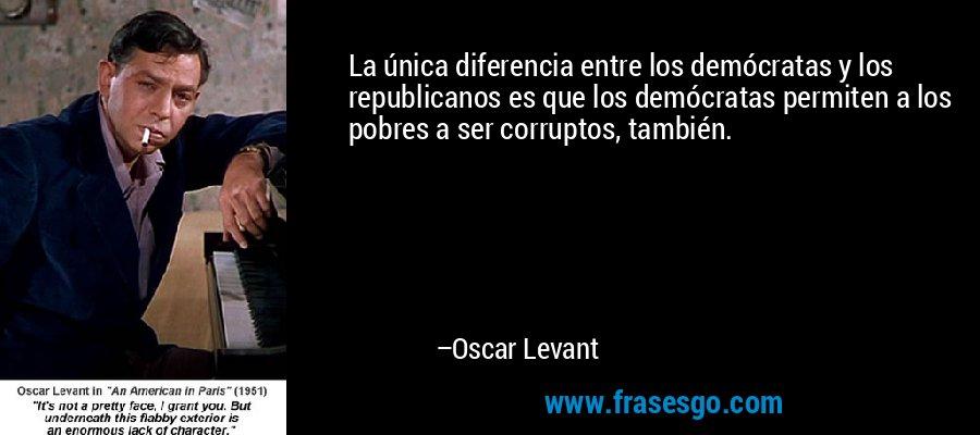 La única diferencia entre los demócratas y los republicanos es que los demócratas permiten a los pobres a ser corruptos, también. – Oscar Levant