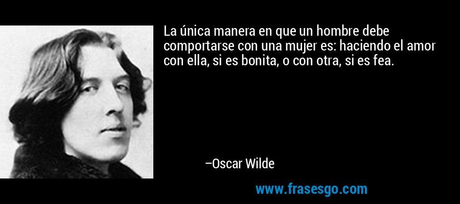 La única manera en que un hombre debe comportarse con una mujer es: haciendo el amor con ella, si es bonita, o con otra, si es fea. – Oscar Wilde