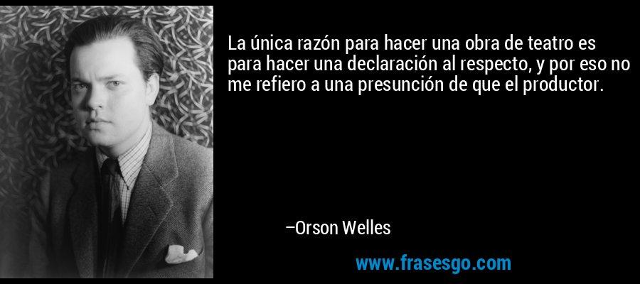 La única razón para hacer una obra de teatro es para hacer una declaración al respecto, y por eso no me refiero a una presunción de que el productor. – Orson Welles