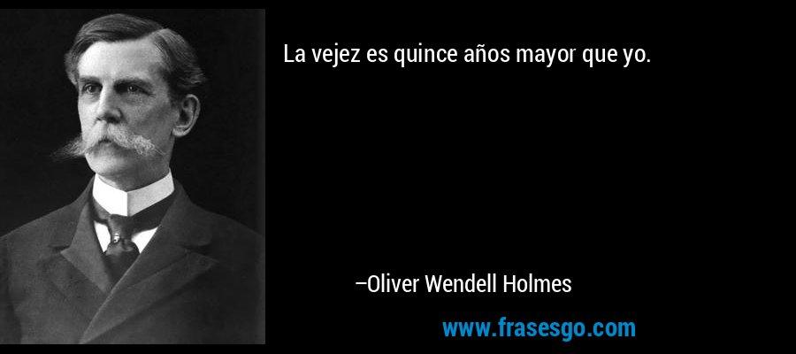 La vejez es quince años mayor que yo. – Oliver Wendell Holmes