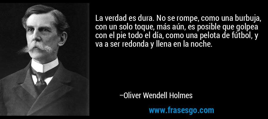 La verdad es dura. No se rompe, como una burbuja, con un solo toque, más aún, es posible que golpea con el pie todo el día, como una pelota de fútbol, y va a ser redonda y llena en la noche. – Oliver Wendell Holmes