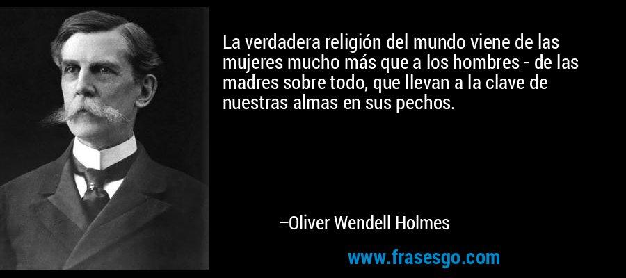 La verdadera religión del mundo viene de las mujeres mucho más que a los hombres - de las madres sobre todo, que llevan a la clave de nuestras almas en sus pechos. – Oliver Wendell Holmes