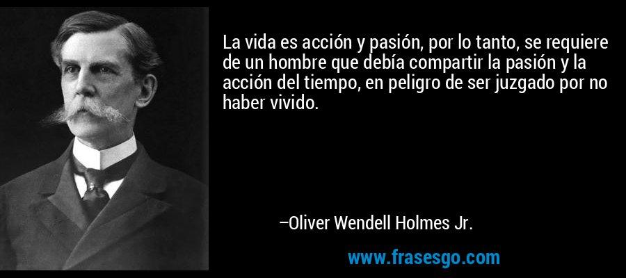 La vida es acción y pasión, por lo tanto, se requiere de un hombre que debía compartir la pasión y la acción del tiempo, en peligro de ser juzgado por no haber vivido. – Oliver Wendell Holmes Jr.