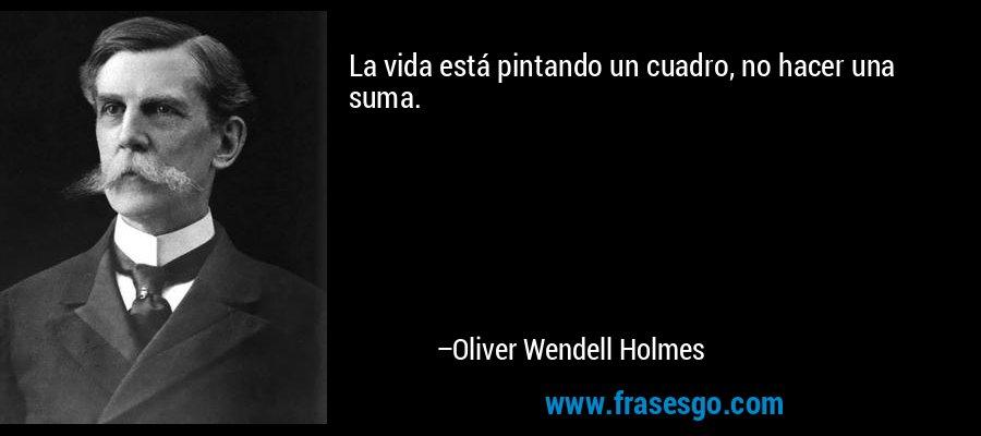 La vida está pintando un cuadro, no hacer una suma. – Oliver Wendell Holmes