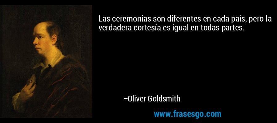 Las ceremonias son diferentes en cada país, pero la verdadera cortesía es igual en todas partes. – Oliver Goldsmith