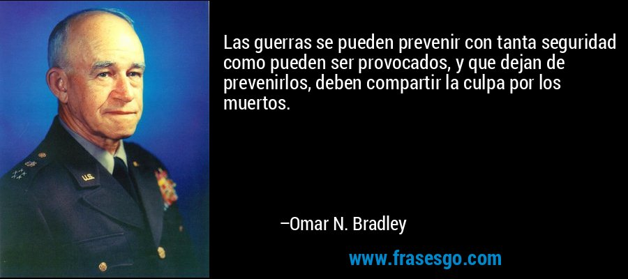 Las guerras se pueden prevenir con tanta seguridad como pueden ser provocados, y que dejan de prevenirlos, deben compartir la culpa por los muertos. – Omar N. Bradley