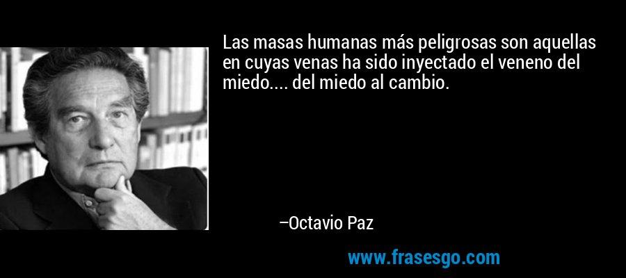 Las masas humanas más peligrosas son aquellas en cuyas venas ha sido inyectado el veneno del miedo.... del miedo al cambio. – Octavio Paz