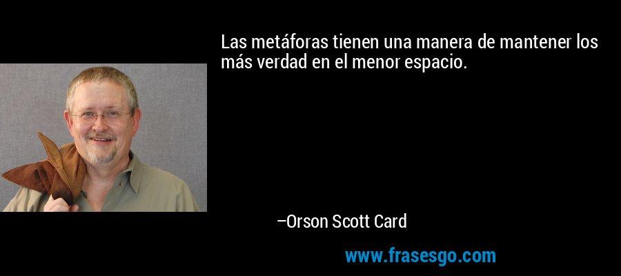 Las metáforas tienen una manera de mantener los más verdad en el menor espacio. – Orson Scott Card