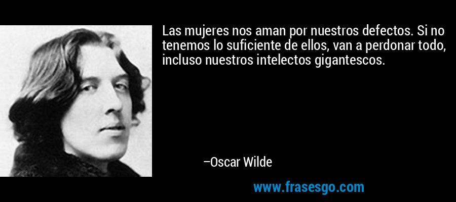Las mujeres nos aman por nuestros defectos. Si no tenemos lo suficiente de ellos, van a perdonar todo, incluso nuestros intelectos gigantescos. – Oscar Wilde
