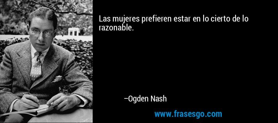 Las mujeres prefieren estar en lo cierto de lo razonable. – Ogden Nash