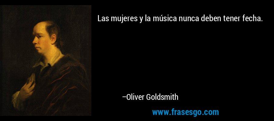 Las mujeres y la música nunca deben tener fecha. – Oliver Goldsmith