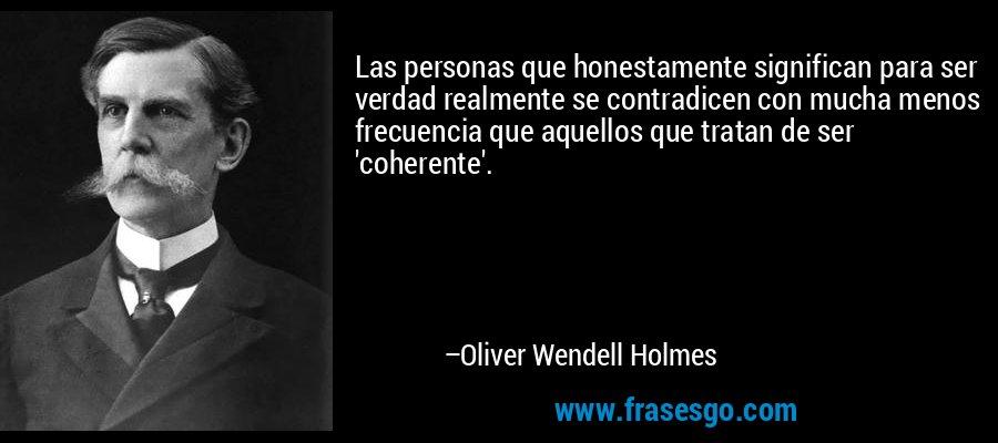 Las personas que honestamente significan para ser verdad realmente se contradicen con mucha menos frecuencia que aquellos que tratan de ser 'coherente'. – Oliver Wendell Holmes