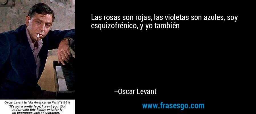 Las rosas son rojas, las violetas son azules, soy esquizofrénico, y yo también – Oscar Levant