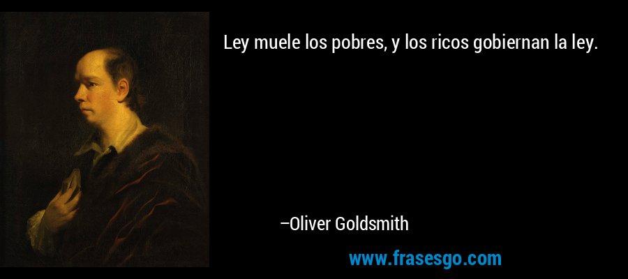 Ley muele los pobres, y los ricos gobiernan la ley. – Oliver Goldsmith
