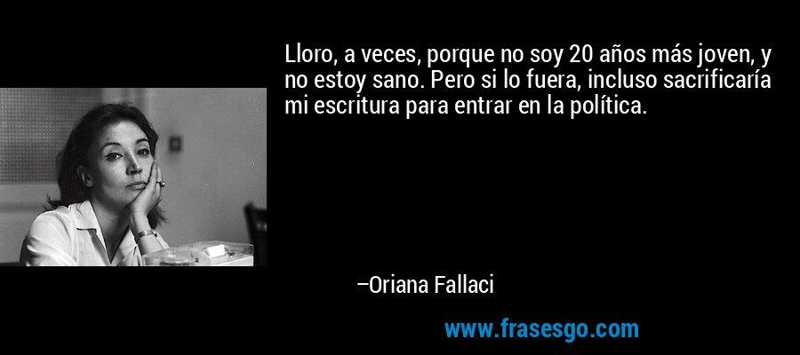Lloro, a veces, porque no soy 20 años más joven, y no estoy sano. Pero si lo fuera, incluso sacrificaría mi escritura para entrar en la política. – Oriana Fallaci