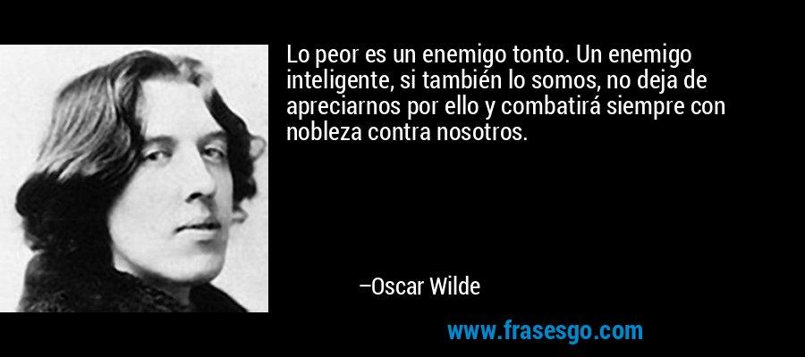Lo peor es un enemigo tonto. Un enemigo inteligente, si también lo somos, no deja de apreciarnos por ello y combatirá siempre con nobleza contra nosotros. – Oscar Wilde