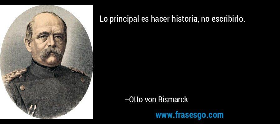Lo principal es hacer historia, no escribirlo. – Otto von Bismarck