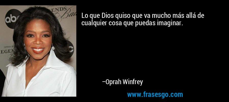 Lo que Dios quiso que va mucho más allá de cualquier cosa que puedas imaginar. – Oprah Winfrey