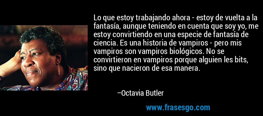 Lo que estoy trabajando ahora - estoy de vuelta a la fantasía, aunque teniendo en cuenta que soy yo, me estoy convirtiendo en una especie de fantasía de ciencia. Es una historia de vampiros - pero mis vampiros son vampiros biológicos. No se convirtieron en vampiros porque alguien les bits, sino que nacieron de esa manera. – Octavia Butler