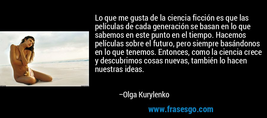 Lo que me gusta de la ciencia ficción es que las películas de cada generación se basan en lo que sabemos en este punto en el tiempo. Hacemos películas sobre el futuro, pero siempre basándonos en lo que tenemos. Entonces, como la ciencia crece y descubrimos cosas nuevas, también lo hacen nuestras ideas. – Olga Kurylenko