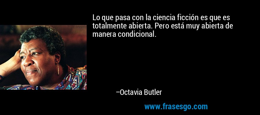 Lo que pasa con la ciencia ficción es que es totalmente abierta. Pero está muy abierta de manera condicional. – Octavia Butler