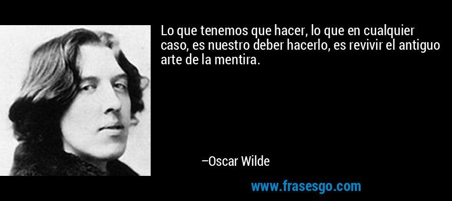 Lo que tenemos que hacer, lo que en cualquier caso, es nuestro deber hacerlo, es revivir el antiguo arte de la mentira. – Oscar Wilde