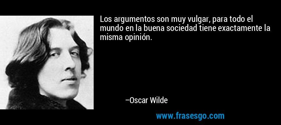 Los argumentos son muy vulgar, para todo el mundo en la buena sociedad tiene exactamente la misma opinión. – Oscar Wilde