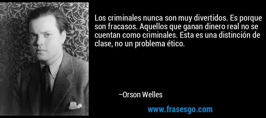 Los criminales nunca son muy divertidos. Es porque son fracasos. Aquellos que ganan dinero real no se cuentan como criminales. Esta es una distinción de clase, no un problema ético. – Orson Welles