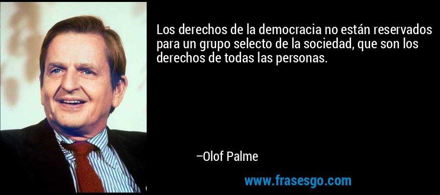 Los derechos de la democracia no están reservados para un grupo selecto de la sociedad, que son los derechos de todas las personas. – Olof Palme